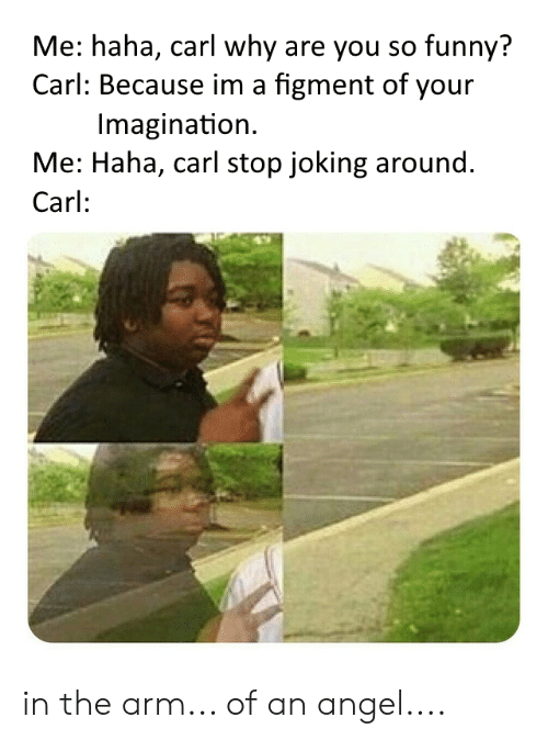 you so funny: Me: haha, carl why are you so funny?  Carl: Because im a figment of your  Imagination  Me: Haha, carl stop joking around.  Carl: in the arm... of an angel....