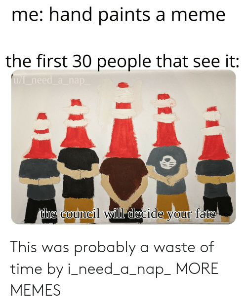 Dank, Meme, and Memes: me: hand paints a meme  the first 30 people that see it  uI need a nap  the council will decide your fate This was probably a waste of time by i_need_a_nap_ MORE MEMES
