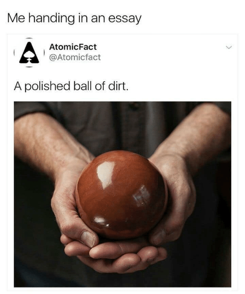 dirt: Me handing in an essay  AtomicFact  @Atomicfact  A polished ball of dirt.