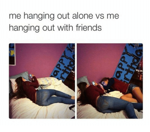 Me Hanging Out Alone Vs Me Hanging Out With Friends Friends Meme
