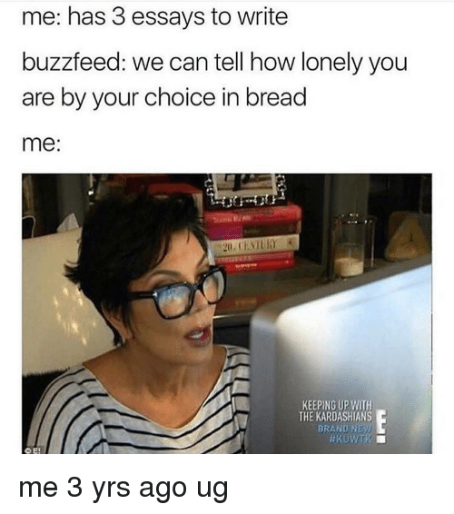 Kardashians, Keeping Up With the Kardashians, and Memes: me: has 3 essays to write  buzzfeed: we can tell how lonely you  are by your choice in bread  me:  KEEPING UP WITH  THE KARDASHIANS  BRAND NEy)  CE: me 3 yrs ago ug