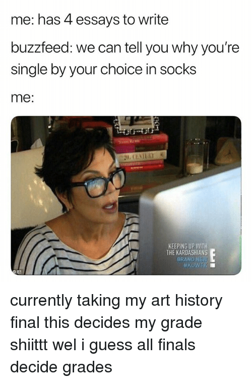 art history: me: has 4 essays to write  buzzfeed: we can tell you why you're  single by your choice in socks  me:  KEEPING UP WITH  THE KARDASHIANS  BRAND NE currently taking my art history final this decides my grade shiittt wel i guess all finals decide grades