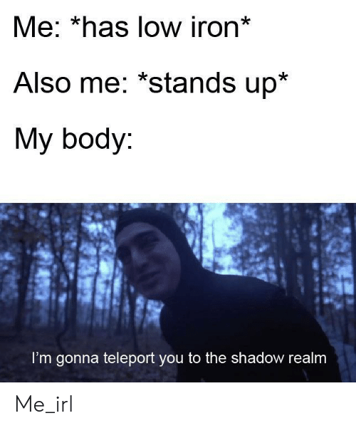 The Shadow, Irl, and Me IRL: Me: *has low iron*  Also me: *stands up*  My body:  I'm gonna teleport you to the shadow realm Me_irl