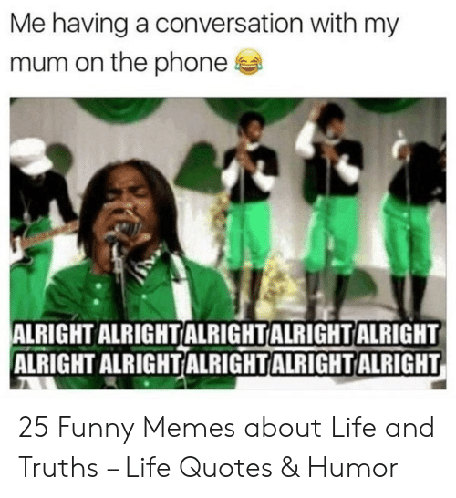 Funny Memes About Life: Me having a conversation with my  mum on the phone  ALRIGHT ALRIGHTALRIGHTALRIGHTALRIGHT  ALRIGHT ALRIGHTALRIGHTALRIGHTALRIGHT 25 Funny Memes about Life and Truths – Life Quotes & Humor