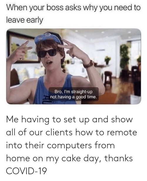 Computers: Me having to set up and show all of our clients how to remote into their computers from home on my cake day, thanks COVID-19