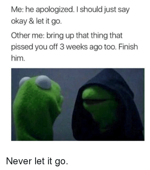Let It Go, Okay, and Girl Memes: Me: he apologized. I should just say  okay & let it go.  Other me: bring up that thing that  pissed you off 3 weeks ago too. Finish  him. Never let it go.