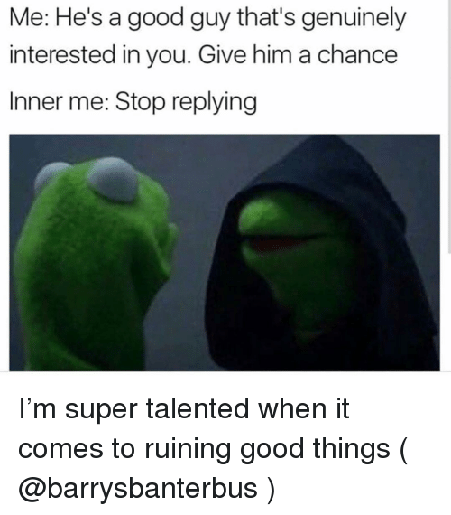 Good, Girl Memes, and Super: Me: He's a good guy that's genuinely  interested in you. Give him a chance  Inner me: Stop replying I'm super talented when it comes to ruining good things ( @barrysbanterbus )