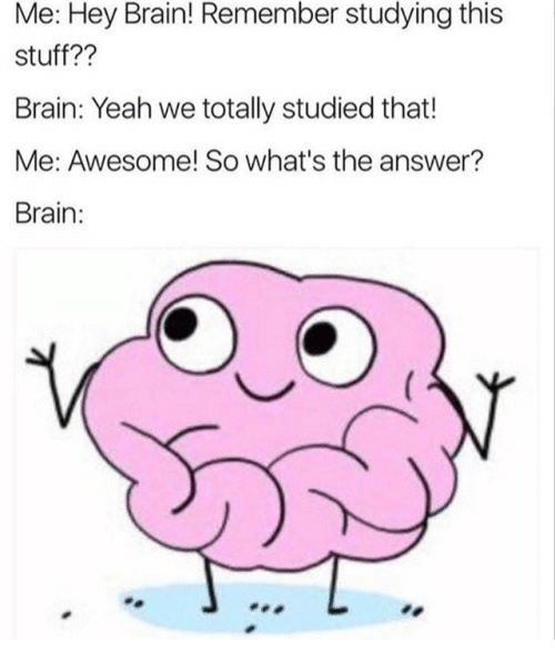Yeah, Brain, and Stuff: Me: Hey Brain! Remember studying this  stuff??  Brain: Yeah we totally studied that!  Me: Awesome! So what's the answer?  Brain: