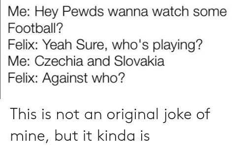 Football, Yeah, and Watch: Me: Hey Pewds wanna watch some  Football?  Felix: Yeah Sure, who's playing?  Me: Czechia and Slovakia  Felix: Against who? This is not an original joke of mine, but it kinda is