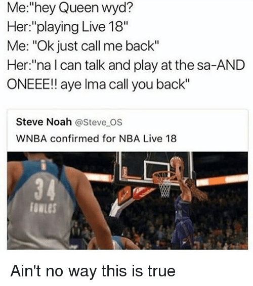 """Ayees: Me:""""hey Queen wyd?  Her:""""playing Live 18""""  Me: """"Ok just call me back""""  Her:""""na l can talk and play at the sa-AND  ONEEE!! aye lma call you back""""  Steve Noah @Steve OS  WNBA confirmed for NBA Live 18 Ain't no way this is true"""