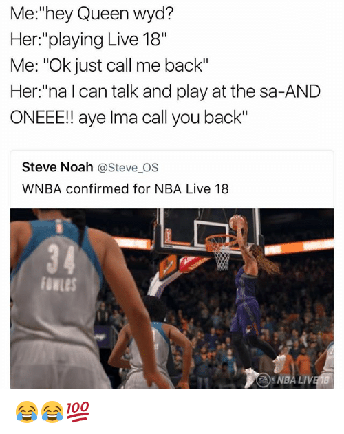 """Ayees: Me:""""hey Queen wyd?  Her:""""playing Live 18""""  Me: """"Ok just call me back""""  Her:""""na l can talk and play at the sa-AND  ONEEE!! aye Ima call you back""""  Steve Noah @Steve_OS  WNBA confirmed for NBA Live 18  34  NBA LIV 😂😂💯"""