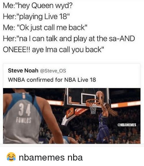 "Ayee: Me:""hey Queen wyd?  Her:""playing Live 18""  Me: ""Ok just call me back""  Her:""na l can talk and play at the sa-AND  ONEEE!! aye lma call you back""  Steve Noah @Steve OS  WNBA confirmed for NBA Live 18  3 4  owLeS  @NBAMEMES 😂 nbamemes nba"