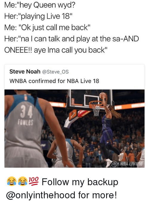 """Ayees: Me:""""hey Queen wyd?  Her:""""playing Live 18""""  Me: """"Ok just call me back""""  Her:""""na l can talk and play at the sa-AND  ONEEE!! aye lma call you back""""  Steve Noah @Steve OS  WNBA confirmed for NBA Live 18  34  fowLes  NBA LI 😂😂💯 Follow my backup @onlyinthehood for more!"""
