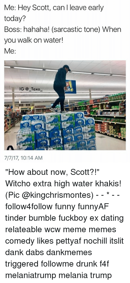 "The Dab, Dank, and Dating: Me: Hey Scot, can I leave early  today?  Boss: hahaha! (sarcastic tone) When  you walk on water!  Me:  IG@_Taxo  7/7/17, 10:14 AM ""How about now, Scott?!"" Witcho extra high water khakis! (Pic @kingchrismontes) - - * - - follow4follow funny funnyAF tinder bumble fuckboy ex dating relateable wcw meme memes comedy likes pettyaf nochill itslit dank dabs dankmemes triggered followme drunk f4f melaniatrump melania trump"