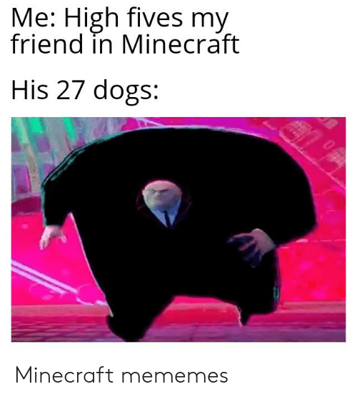 Dogs, Minecraft, and Friend: Me: High fives my  friend in Minecraft  His 27 dogs: Minecraft mememes