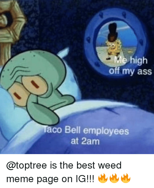 Ass, Meme, and Memes: Me high  off my ass  aco Bell employees  at 2am @toptree is the best weed meme page on IG!!! 🔥🔥🔥