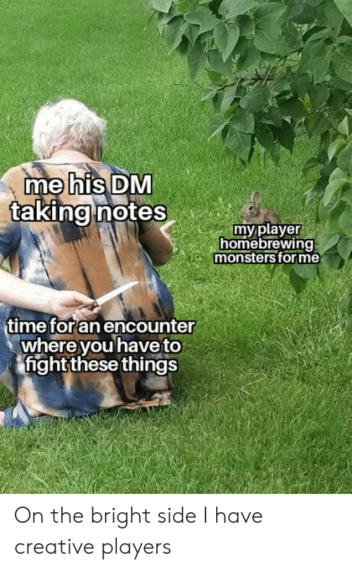 Time, DnD, and Fight: me his DM  taking notes  my player  homebrewing  monsters forme  time for an encounter  where you have to  fight these things On the bright side I have creative players