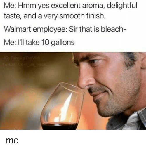 Ill Take 10: Me: Hmm yes excellent aroma, delightful  taste, and a very smooth finish.  Walmart employee: Sir that is bleach-  Me: I'll take 10 gallon:s