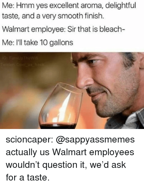 Ill Take 10: Me: Hmm yes excellent aroma, delightful  taste, and a very smooth finish.  Walmart employee: Sir that is bleach-  Me: I'll take 10 gallons scioncaper:  @sappyassmemes actually us Walmart employees wouldn't question it, we'd ask for a taste.