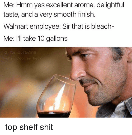 Ill Take 10: Me: Hmm yes excellent aroma, delightful  taste, and a very smooth finish  Walmart employee: Sir that is bleach-  Me: I'll take 10 gallons top shelf shit