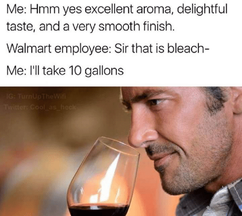 Ill Take 10: Me: Hmm yes excellent aroma, delightful  taste, and a very smooth finish.  Walmart employee: Sir that is bleach-  Me: I'll take 10 gallons