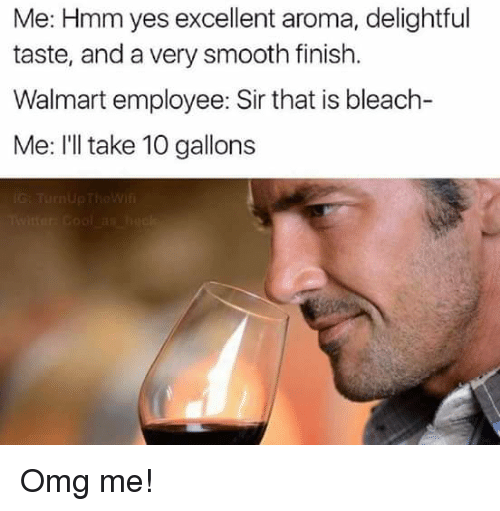 Omg, Smooth, and Walmart: Me: Hmm yes excellent aroma, delightful  taste, and a very smooth finish.  Walmart employee: Sir that is bleach-  Me: I'll take 10 gallons Omg me!