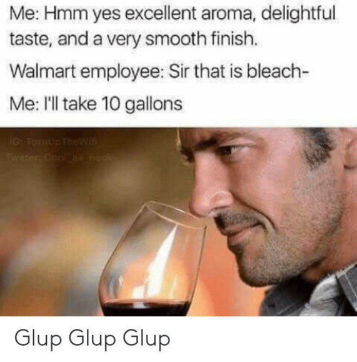 Ill Take 10: Me: Hmm yes excellent aroma, delightful  taste, and a very smooth finish.  Walmart employee: Sir that is bleach-  Me: I'll take 10 gallons  6 TernUpTheWi  Twater Cool ns neck Glup Glup Glup