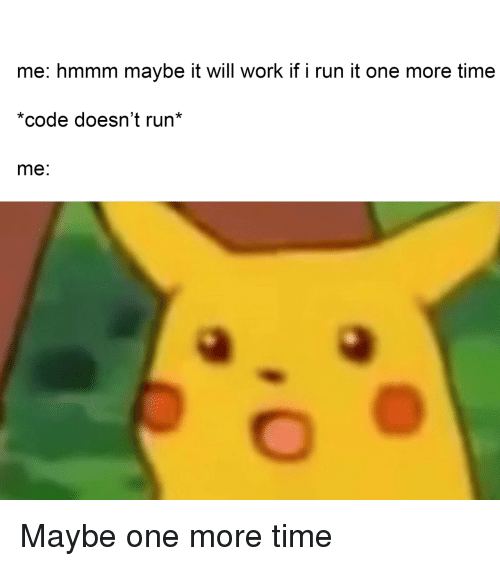 Run, Work, and Time: me: hmmm maybe it will work if i run it one more time  *code doesn't run*  me: Maybe one more time