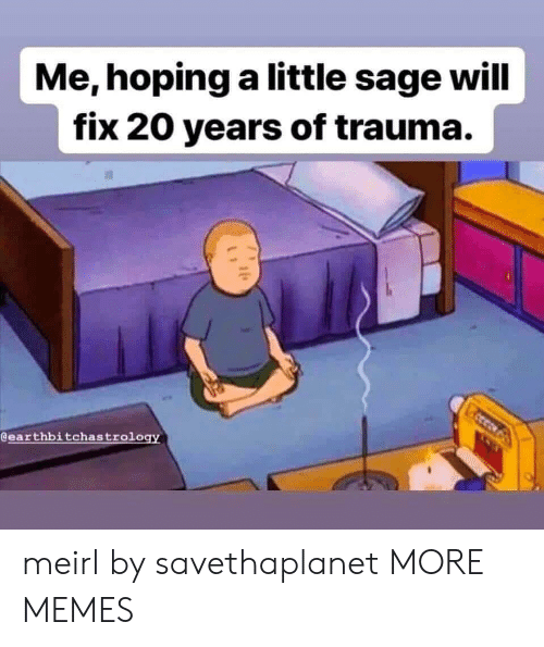 Sage: Me,hoping a little sage will  fix 20 years of trauma.  @earthbitchastrology meirl by savethaplanet MORE MEMES