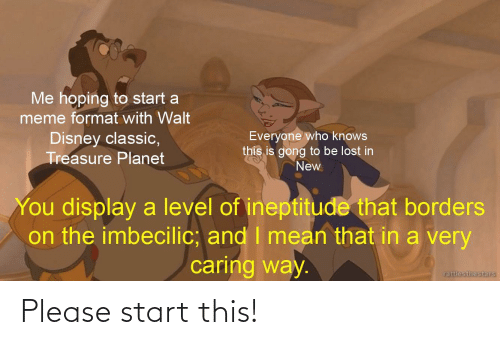 gong: Me hoping to start a  meme format with Walt  Everyone who knows  this is gong to be lost in  New  Disney classic,  Treasure Planet  You display a level of ineptitude that borders  on the imbecilic; and I mean that in a very  caring way.  rattlesthestars Please start this!