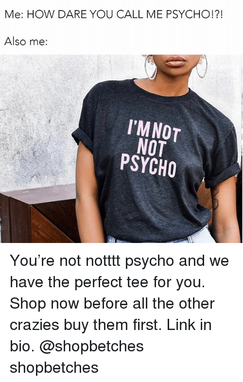 linked in: Me: HOW DARE YOU CALL ME PSYCHO!?!  Also me:  I'MNOT  NOT  PSYCHO You're not notttt psycho and we have the perfect tee for you. Shop now before all the other crazies buy them first. Link in bio. @shopbetches shopbetches