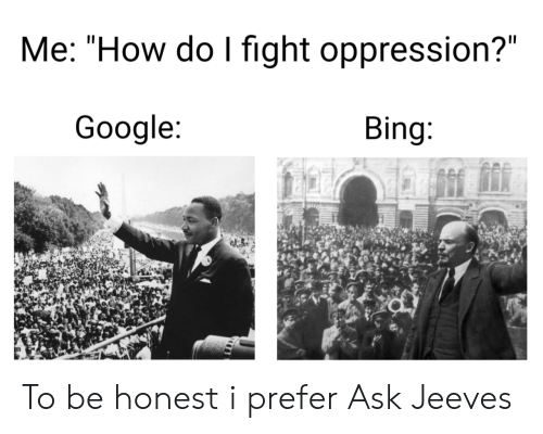 "Bing: Me: ""How do I fight oppression?""  Google:  Bing: To be honest i prefer Ask Jeeves"