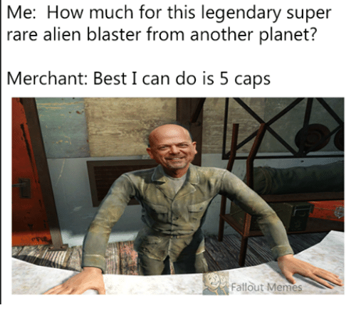 Fallout Meme: Me: How much for this legendary super  rare alien blaster from another planet?  Merchant: Best I can do is 5 caps  Fallout Memes