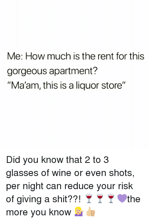 """Shit, Wine, and Glasses: Me: How much is the rent for this  gorgeous apartment?  """"Ma'am, this is a liquor store"""" Did you know that 2 to 3 glasses of wine or even shots, per night can reduce your risk of giving a shit??! 🍷🍷🍷💜the more you know 💁🏼♀️👍🏼"""