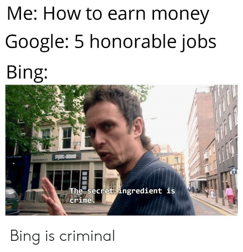 honorable: Me: How to earn money  Google: 5 honorable jobs  Bing:  avi-3mls  The secret ingredient is  crime Bing is criminal