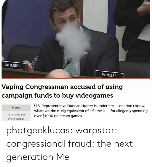 Fire, Google, and News: Me HUNTER  Ms. MILLER  Vaping Congressman accused of using  campaign funds to buy videogames  U.S. Representative Duncan Hunter is under fire - or I don't know,  News  for allegedly spending  whatever the e-cig equivalent of a flame is  over $1000 on Steam games.  16 minutes ago  by Kris Liaman phatgeeklucas:  warpstar:  congressional fraud: the next generation  Me