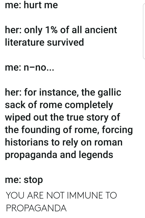 True, Propaganda, and True Story: me: hurt me  her: only 1% of all ancient  literature survived  me: n-no...  her: for instance, the gallic  sack of rome completely  wiped out the true story of  the founding of rome, forcing  historians to rely on roman  propaganda and legends  me: stop YOU ARE NOT IMMUNE TO PROPAGANDA