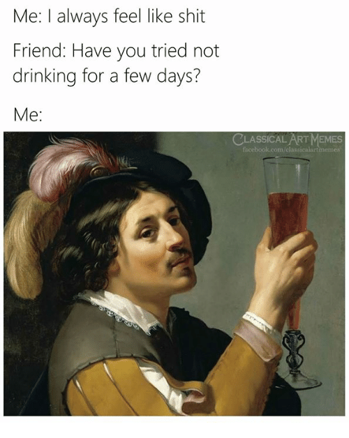 Drinking, Memes, and Shit: Me: I always feel like shit  Friend: Have you tried not  drinking for a few days?  Me:  CLASSICAL ART MEMES  acebook.com/classicalartmemes