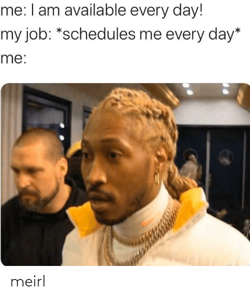 every day: me: I am available every day!  my job: *schedules me every day*  me: meirl