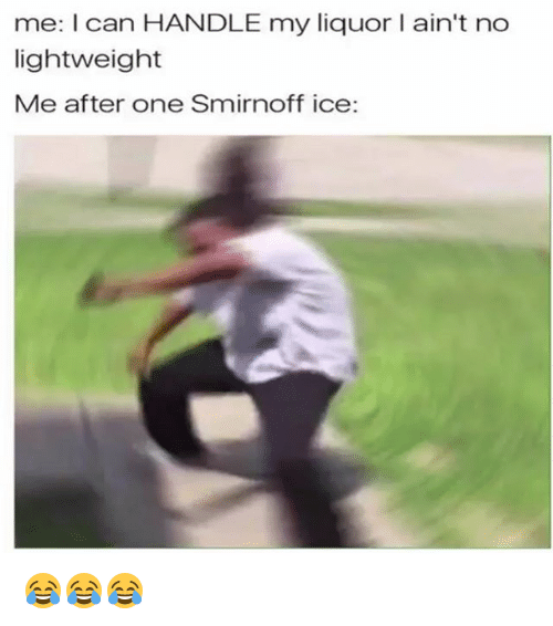 smirnoff: me: I can HANDLE my liquor I ain't no  lightweight  Me after one Smirnoff ice: 😂😂😂