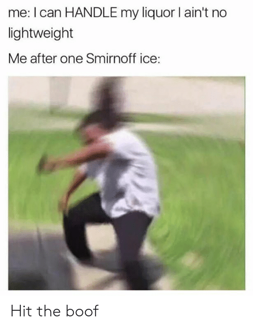 smirnoff ice: me: I can HANDLE my liquor I ain't no  lightweight  Me after one Smirnoff ice: Hit the boof