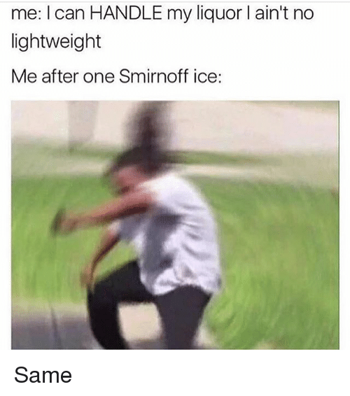 Memes, 🤖, and Ice: me: I can HANDLE my liquor l ain't no  lightweight  Me after one Smirnoff ice: Same