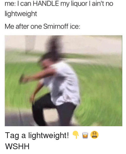 smirnoff: me: I can HANDLE my liquor l ain't no  lightweight  Me after one Smirnoff ice: Tag a lightweight! 👇🥃😩 WSHH