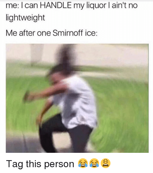 smirnoff: me: I can HANDLE my liquor l ain't no  lightweight  Me after one Smirnoff ice: Tag this person 😂😂😩