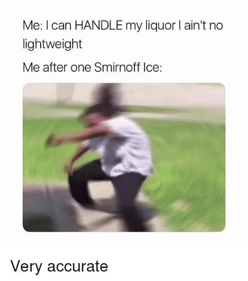 smirnoff: Me: I can HANDLE my liquor l ain't no  lightweight  Me after one Smirnoff Ice: Very accurate