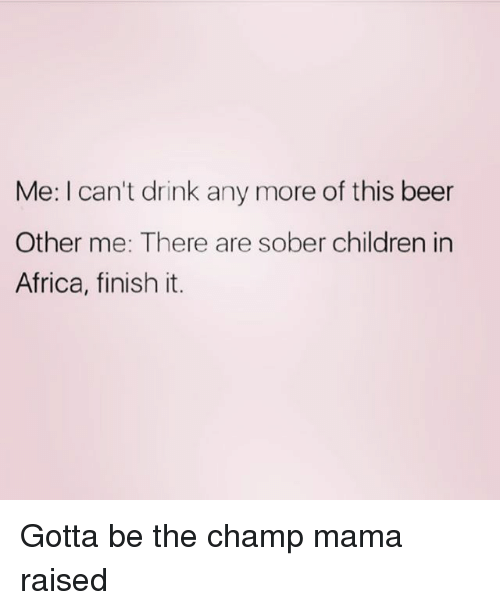 Africa, Beer, and Children: Me: I can't drink any more of this beer  Other me: There are sober children in  Africa, finish it. Gotta be the champ mama raised