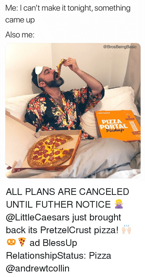 Little Caesars, Pizza, and Portal: Me: I can't make it tonight, something  came up  Also me:  @BrosBeingBasic  Little Caesars  OUR A  PIZZA  PORTAL  Pickup ALL PLANS ARE CANCELED UNTIL FUTHER NOTICE 🙅🏼‍♀️ @LittleCaesars just brought back its PretzelCrust pizza! 🙌🏻🥨🍕 ad BlessUp RelationshipStatus: Pizza @andrewtcollin