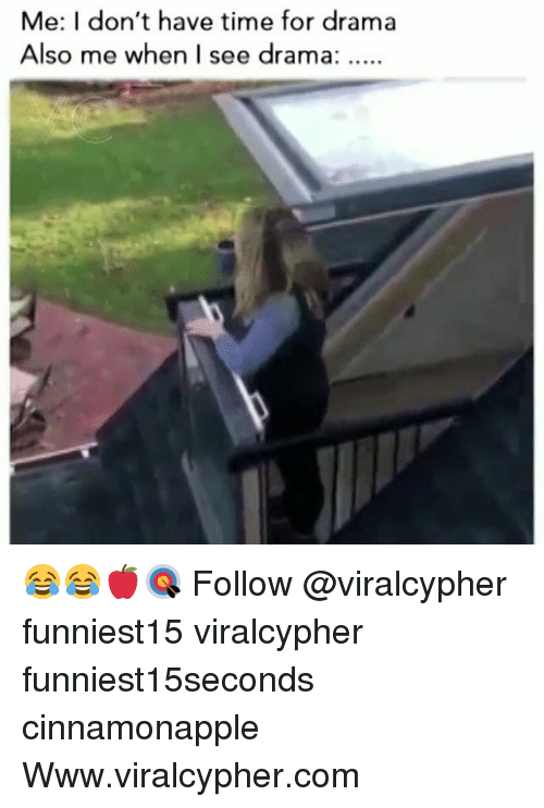dram: Me: I don't have time for drama  Also me when I see dram a.: 😂😂🍎🎯 Follow @viralcypher funniest15 viralcypher funniest15seconds cinnamonapple Www.viralcypher.com