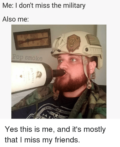 smi: Me: I don't miss the military  Also me:  Pop smoke  SMI Yes this is me, and it's mostly that I miss my friends.