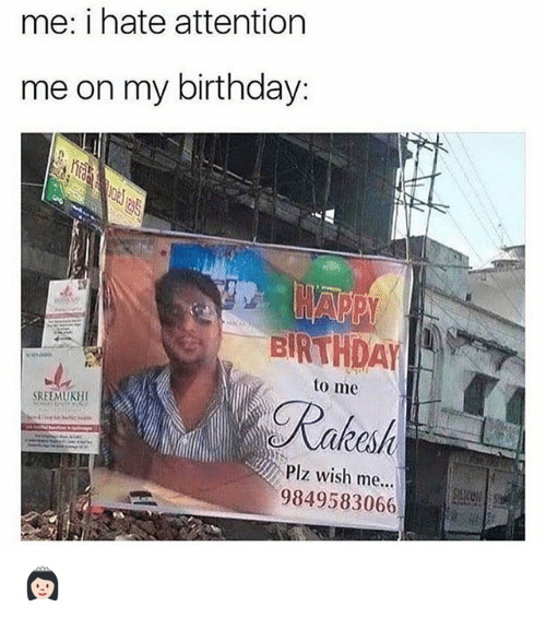 Birthday, Memes, and 🤖: me: i hate attention  me on my birthday:  BIRTHDAY  to me  Ratend  SREEMUKHI  Plz wish me...  9849583066 👸🏻